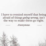 """Quote: """"I have to remind myself that being afraid of things going wrong, isn't the way to make them go right"""""""